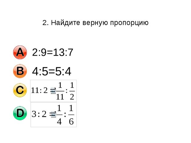 2. Найдите верную пропорцию 2:9=13:7 4:5=5:4