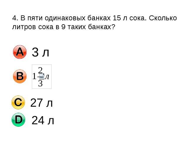4. В пяти одинаковых банках 15 л сока. Сколько литров сока в 9 таких банках?...