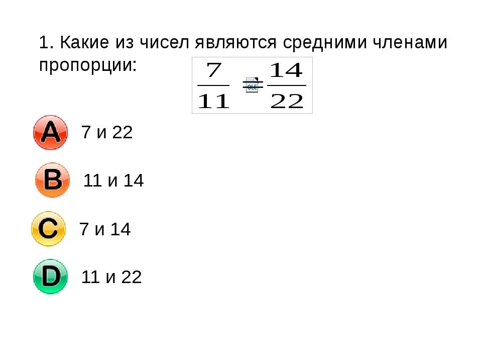 1. Какие из чисел являются средними членами пропорции: 7 и 22 11 и 14 7 и 14...