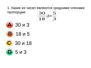1. Какие из чисел являются средними членами пропорции: 30 и 3 18 и 5 30 и 18