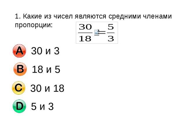 1. Какие из чисел являются средними членами пропорции: 30 и 3 18 и 5 30 и 18...