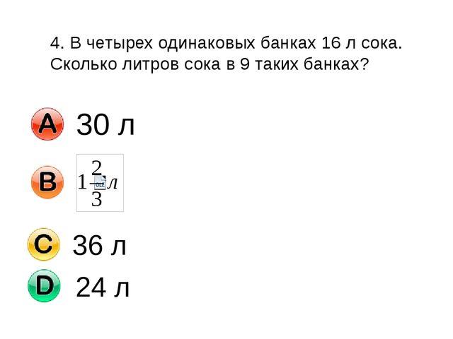 4. В четырех одинаковых банках 16 л сока. Сколько литров сока в 9 таких банка...