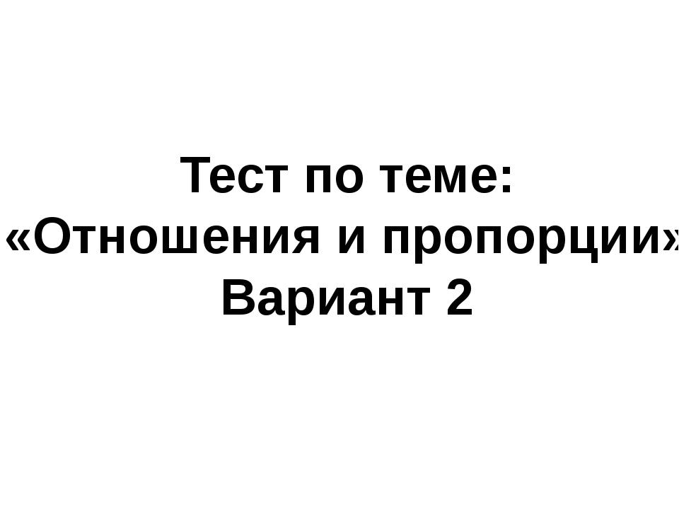 Тест по теме: «Отношения и пропорции» Вариант 2
