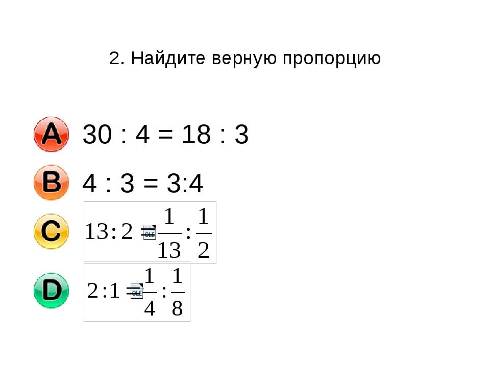 2. Найдите верную пропорцию 30 : 4 = 18 : 3 4 : 3 = 3:4
