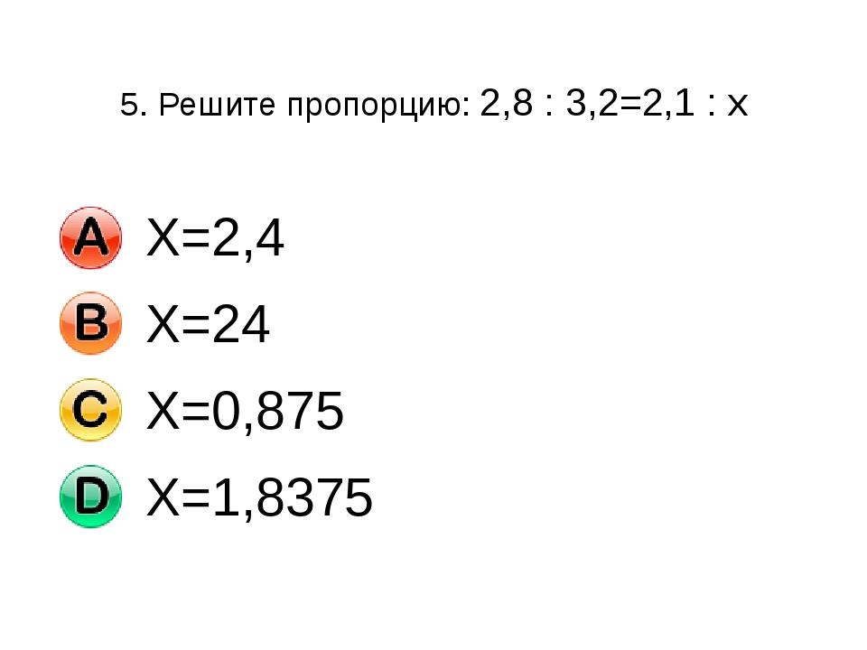 5. Решите пропорцию: 2,8 : 3,2=2,1 : х Х=2,4 Х=24 Х=0,875 Х=1,8375