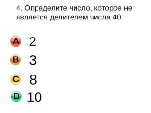 4. Определите число, которое не является делителем числа 40 2 3 8 10