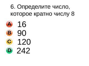 6. Определите число, которое кратно числу 8 16 90 120 242
