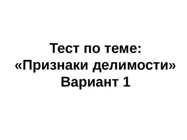 Тест по теме: «Признаки делимости» Вариант 1