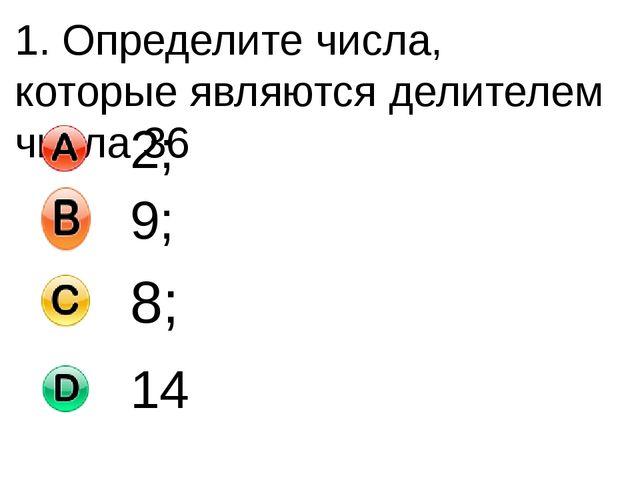 1. Определите числа, которые являются делителем числа 36 2; 9; 8; 14