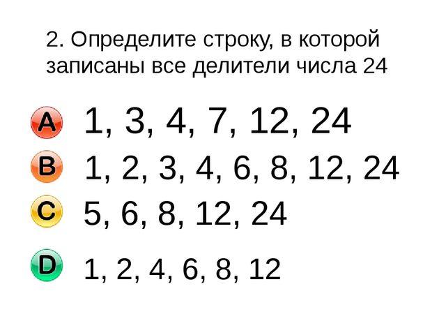2. Определите строку, в которой записаны все делители числа 24 5, 6, 8, 12, 2...