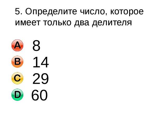 5. Определите число, которое имеет только два делителя 8 14 29 60