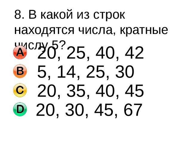 8. В какой из строк находятся числа, кратные числу 5? 20, 25, 40, 42 5, 14, 2...