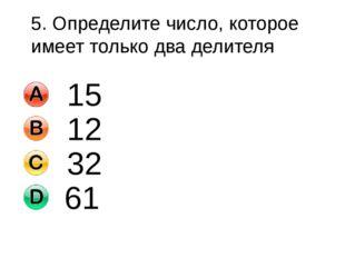 5. Определите число, которое имеет только два делителя 15 12 32 61