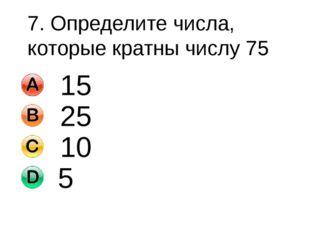 7. Определите числа, которые кратны числу 75 15 25 10 5