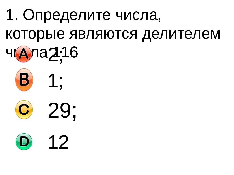 1. Определите числа, которые являются делителем числа 116 2; 1; 29; 12