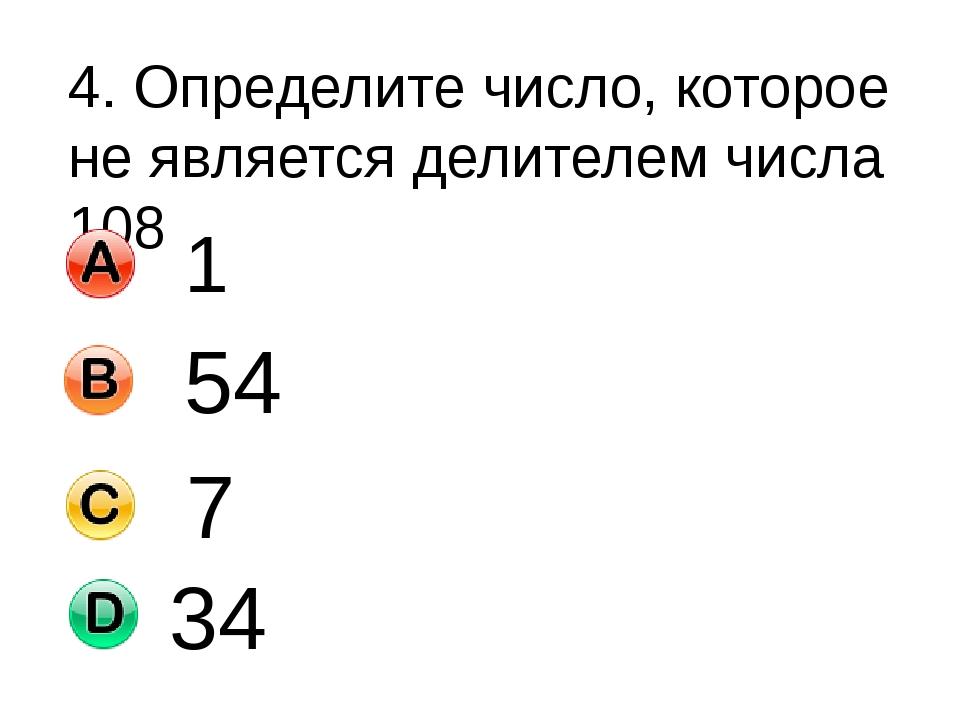 4. Определите число, которое не является делителем числа 108 1 54 7 34