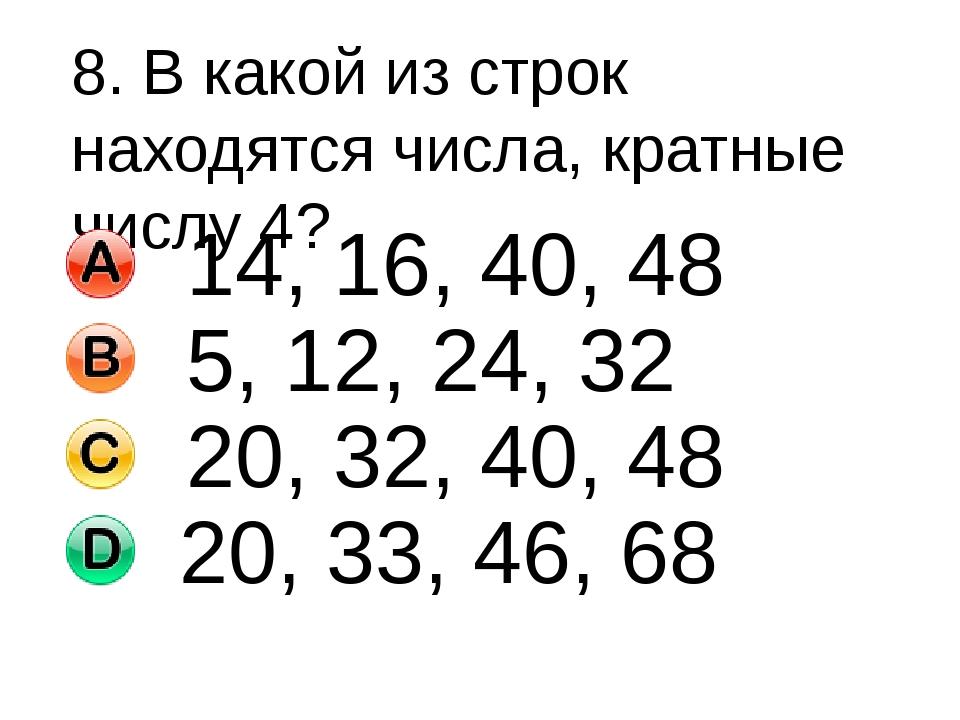 8. В какой из строк находятся числа, кратные числу 4? 14, 16, 40, 48 5, 12, 2...
