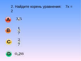 2. Найдите корень уравнения: 7х = 2