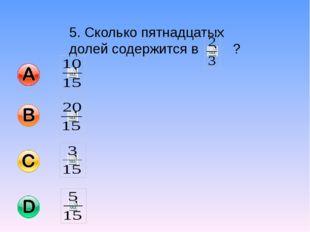 5. Сколько пятнадцатых долей содержится в ?
