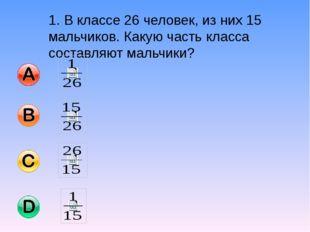 1. В классе 26 человек, из них 15 мальчиков. Какую часть класса составляют ма