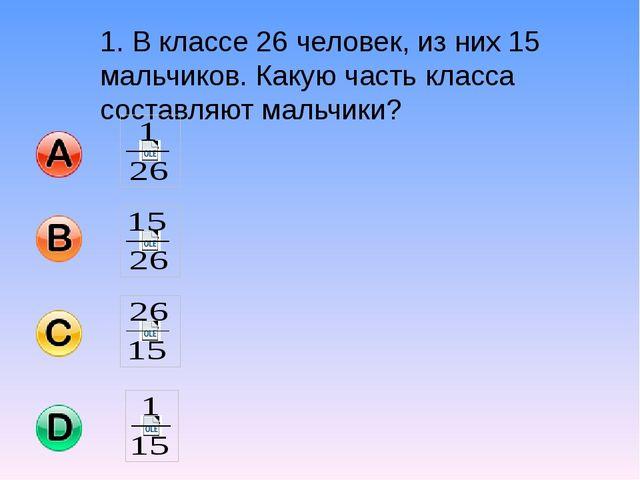 1. В классе 26 человек, из них 15 мальчиков. Какую часть класса составляют ма...