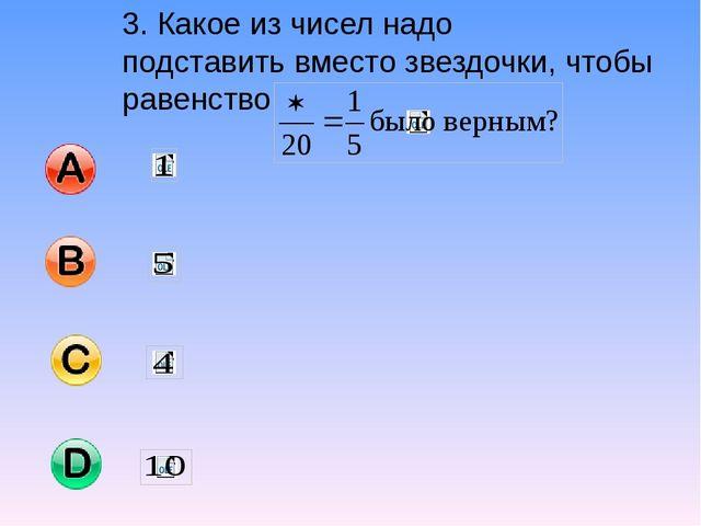 3. Какое из чисел надо подставить вместо звездочки, чтобы равенство