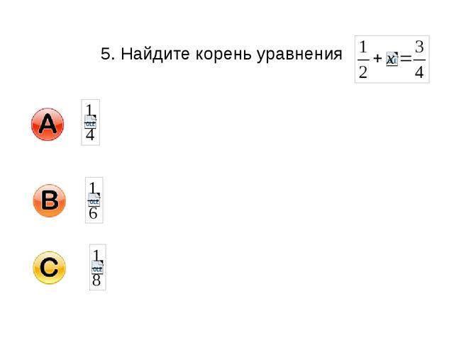 5. Найдите корень уравнения