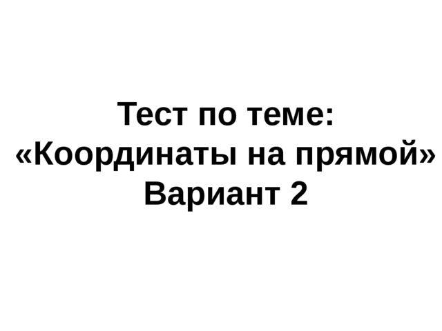Тест по теме: «Координаты на прямой» Вариант 2
