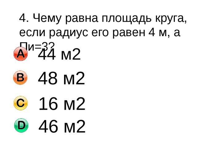 4. Чему равна площадь круга, если радиус его равен 4 м, а Пи=3? 44 м2 48 м2 1...