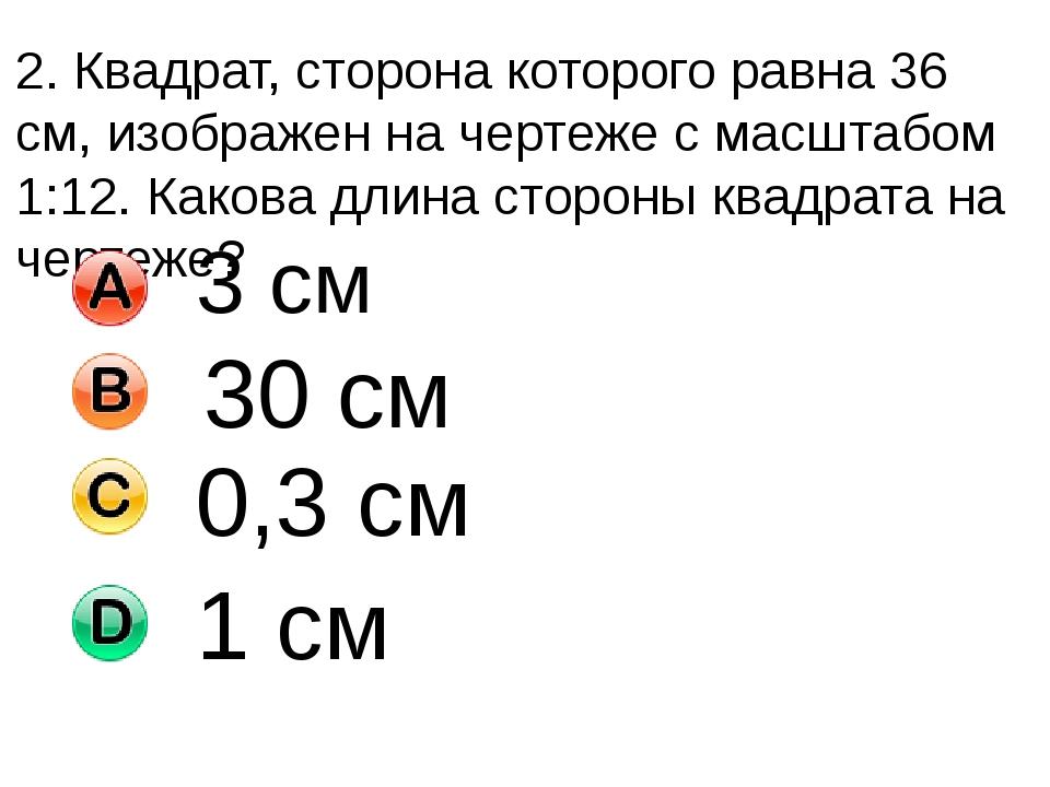 2. Квадрат, сторона которого равна 36 см, изображен на чертеже с масштабом 1:...