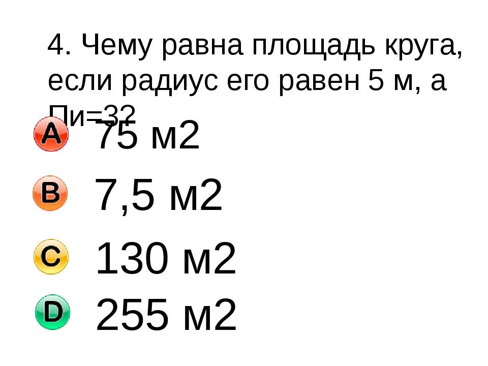4. Чему равна площадь круга, если радиус его равен 5 м, а Пи=3? 75 м2 7,5 м2...