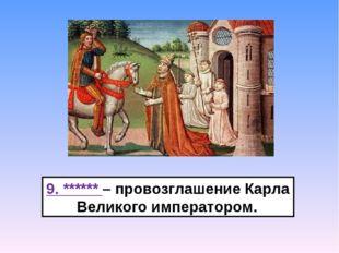 9. ****** – провозглашение Карла Великого императором.