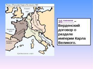 10 ******* – Верденский договор о разделе империи Карла Великого.