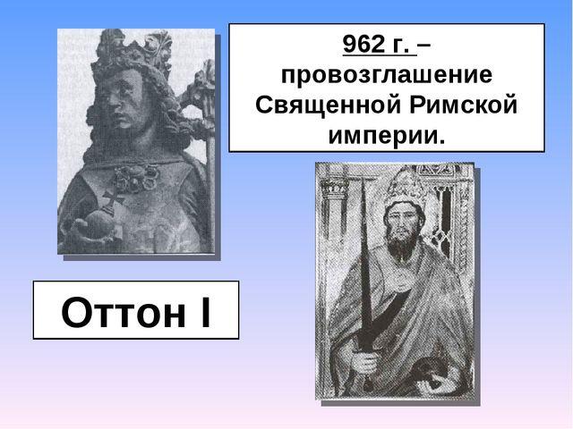 Оттон I 962 г. – провозглашение Священной Римской империи.
