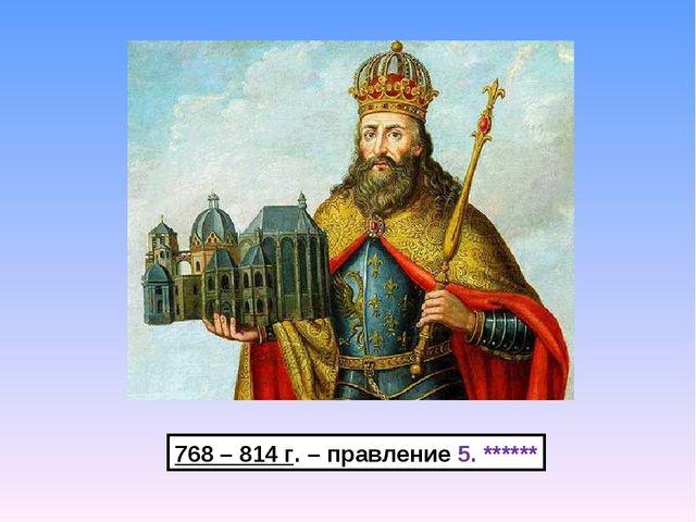 768 – 814 г. – правление 5. ******