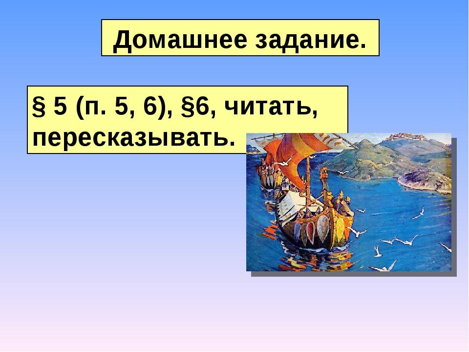 Домашнее задание. § 5 (п. 5, 6), §6, читать, пересказывать.