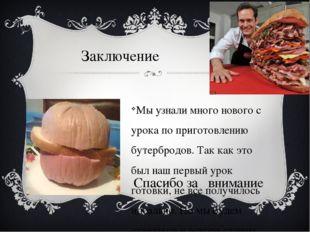 Заключение Мы узнали много нового с урока по приготовлению бутербродов. Так к