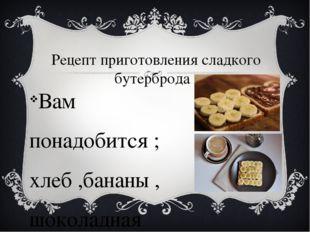 Рецепт приготовления сладкого бутерброда Вам понадобится ; хлеб ,бананы , шок