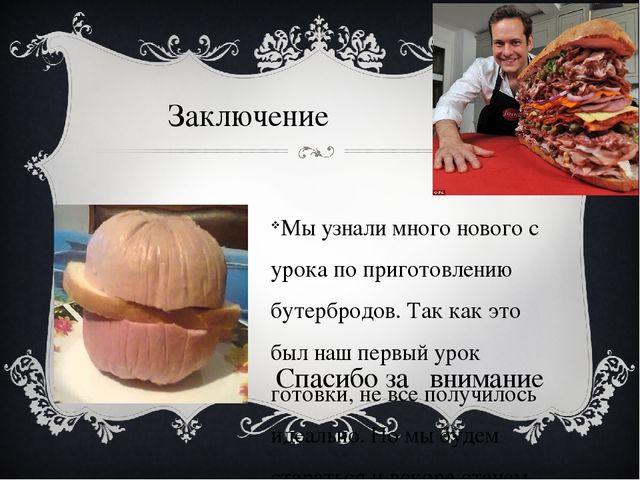 Заключение Мы узнали много нового с урока по приготовлению бутербродов. Так к...