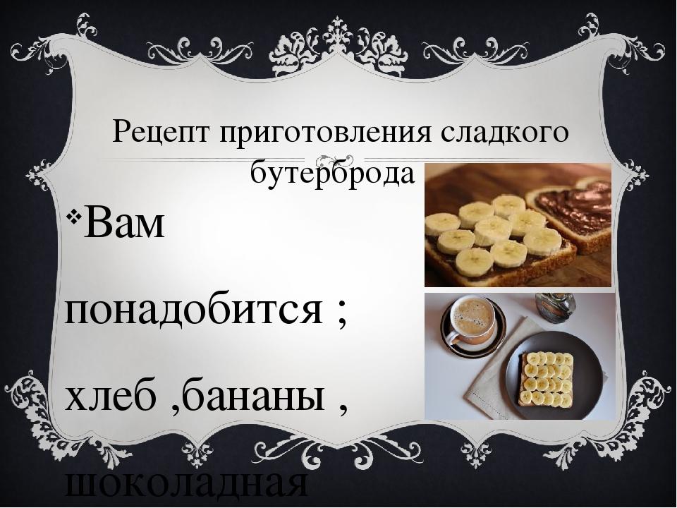 Рецепт приготовления сладкого бутерброда Вам понадобится ; хлеб ,бананы , шок...