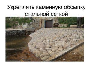 Укреплять каменную обсыпку стальной сеткой
