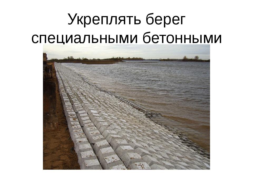Укреплять берег специальными бетонными плитами