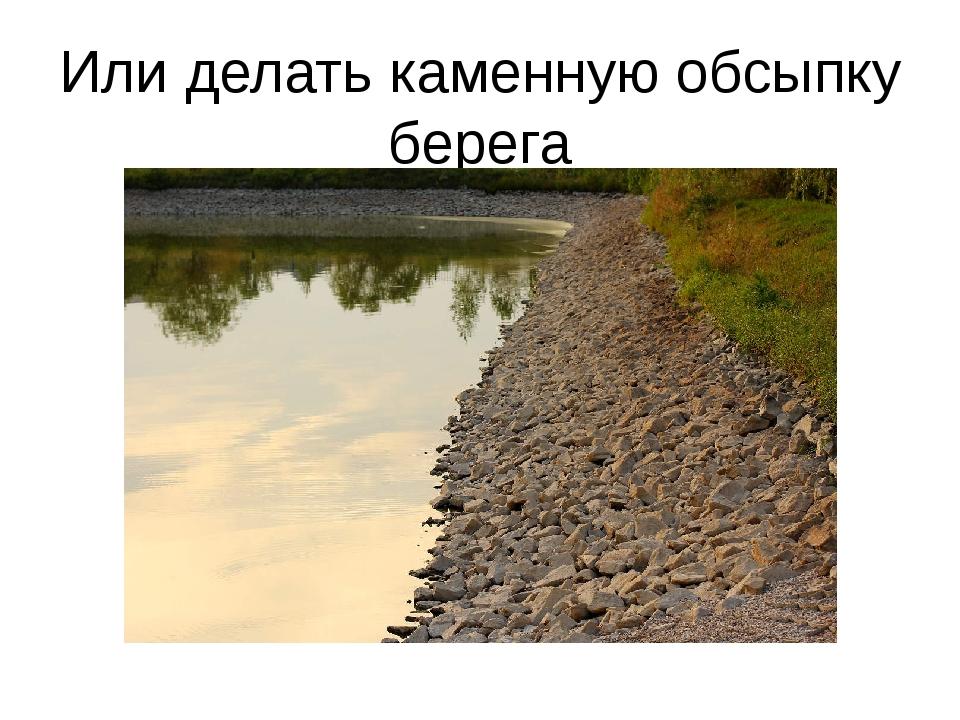 Или делать каменную обсыпку берега