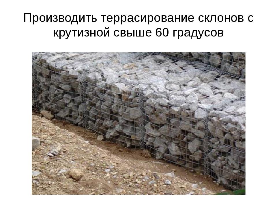 Производить террасирование склонов с крутизной свыше 60 градусов