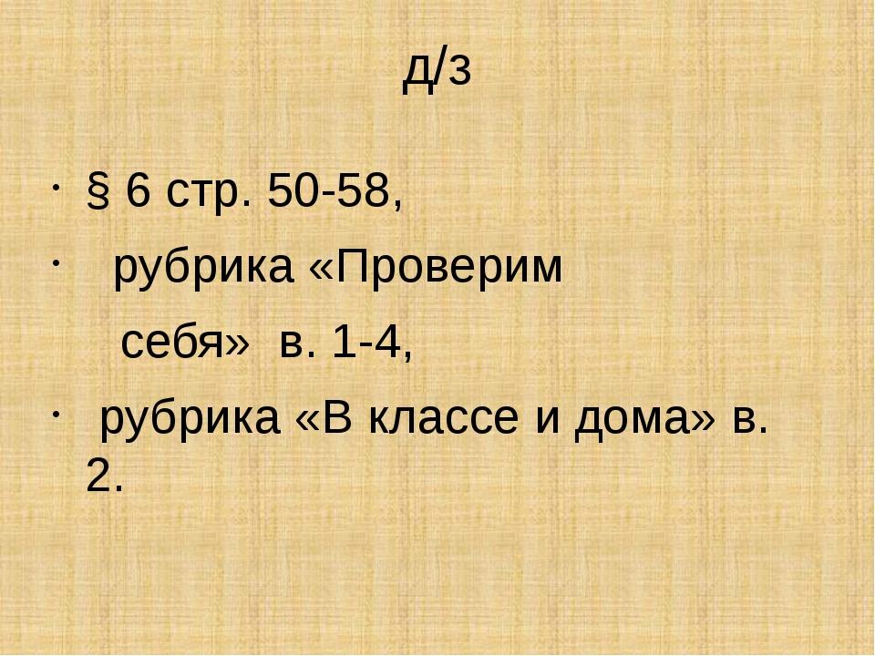 д/з § 6 стр. 50-58, рубрика «Проверим себя» в. 1-4, рубрика «В классе и дома»...