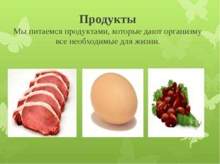 Продукты Мы питаемся продуктами, которые дают организму все необходимые для ж