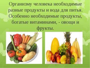 Организму человека необходимые разные продукты и вода для питья. Особенно нео