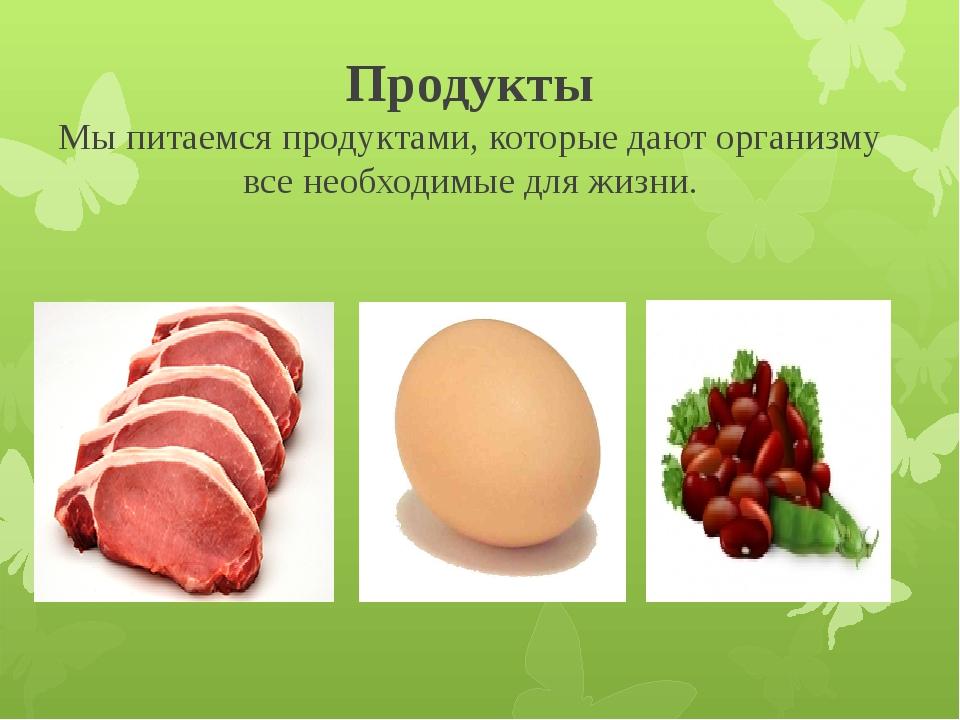 Продукты Мы питаемся продуктами, которые дают организму все необходимые для ж...