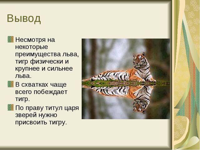 Вывод Несмотря на некоторые преимущества льва, тигр физически и крупнее и сил...