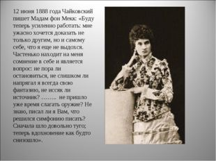 12 июня 1888 года Чайковский пишет Мадам фон Мекк: «Буду теперь усиленно рабо
